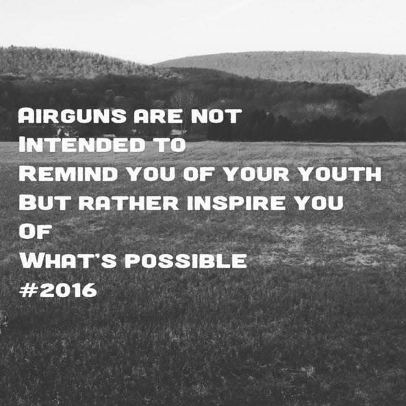Airguns are not intended to remind you of your youth but rather to inspire you to what's possible #2016